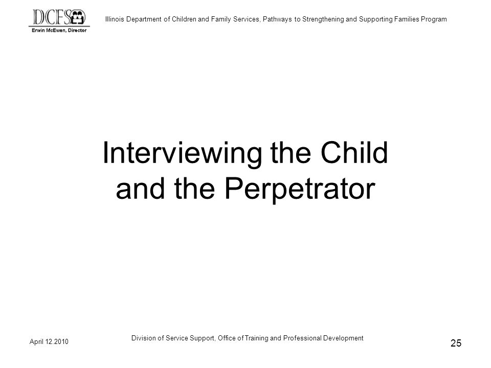 Illinois Department of Children and Family Services, Pathways to Strengthening and Supporting Families Program April Division of Service Support, Office of Training and Professional Development 25 Interviewing the Child and the Perpetrator