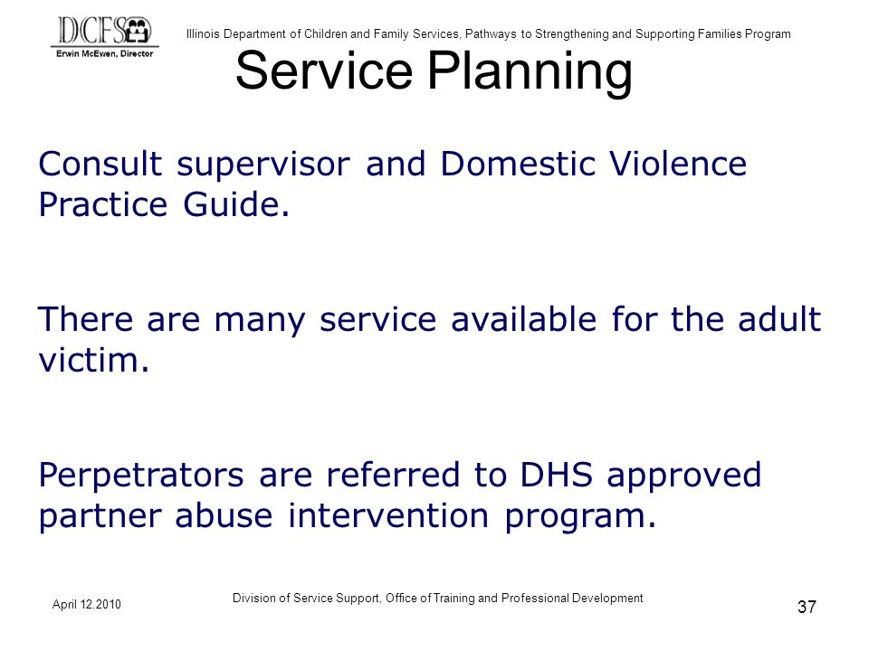 Illinois Department of Children and Family Services, Pathways to Strengthening and Supporting Families Program April Division of Service Support, Office of Training and Professional Development 37 Service Planning Consult supervisor and Domestic Violence Practice Guide.