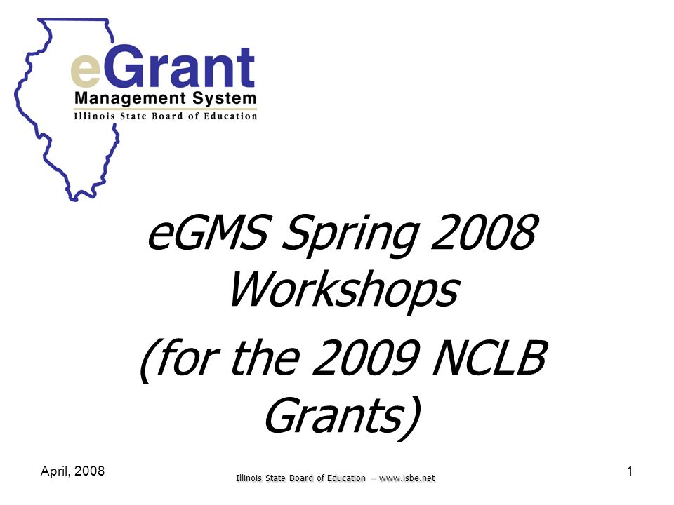 Illinois State Board of Education – www.isbe.net April, 20081 eGMS Spring 2008 Workshops (for the 2009 NCLB Grants)