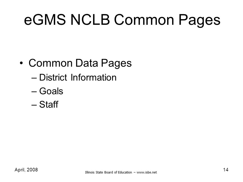 Illinois State Board of Education – www.isbe.net April, 200814 eGMS NCLB Common Pages Common Data Pages –District Information –Goals –Staff