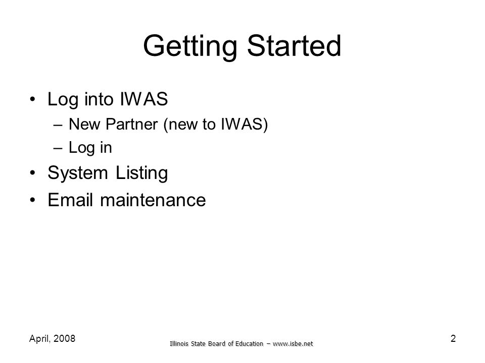 Illinois State Board of Education – www.isbe.net April, 20082 Getting Started Log into IWAS –New Partner (new to IWAS) –Log in System Listing Email ma