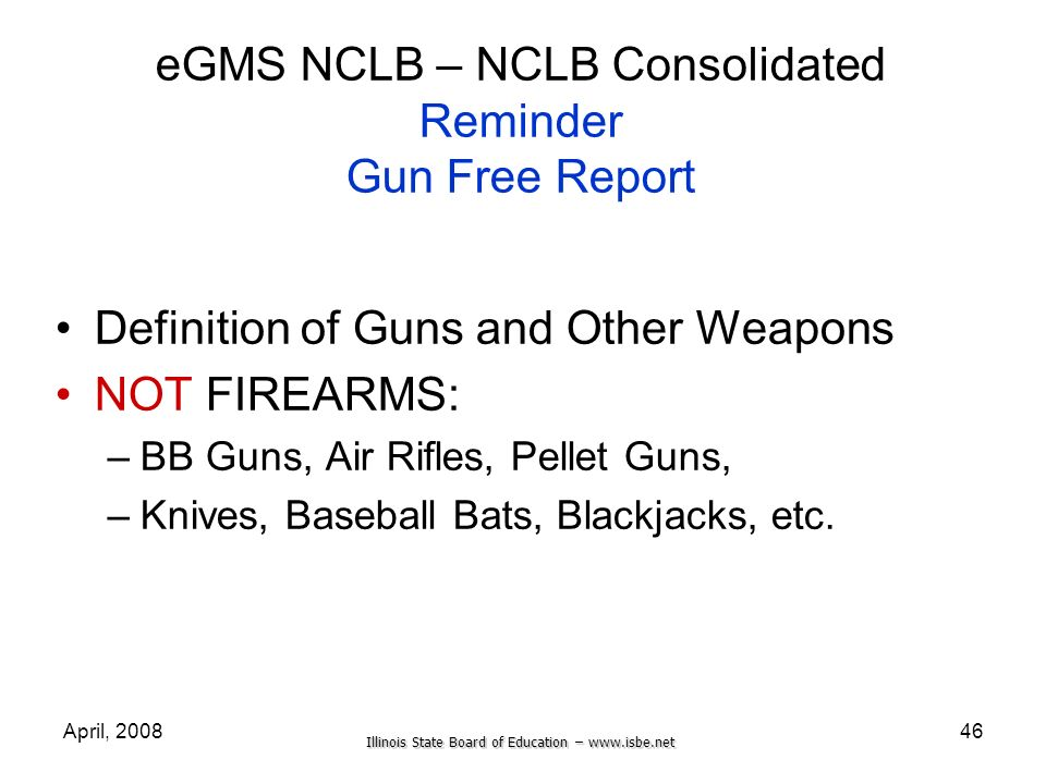 Illinois State Board of Education – www.isbe.net April, 200846 eGMS NCLB – NCLB Consolidated Reminder Gun Free Report Definition of Guns and Other Wea