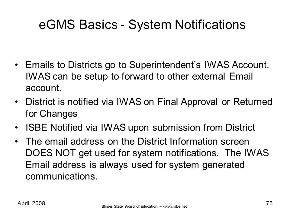 Illinois State Board of Education – www.isbe.net April, 200875 eGMS Basics - System Notifications Emails to Districts go to Superintendents IWAS Accou