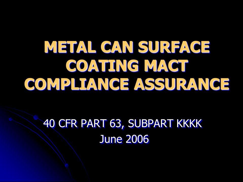 METAL CAN SURFACE COATING MACT COMPLIANCE ASSURANCE 40 CFR PART 63, SUBPART KKKK June 2006 June 2006 40 CFR PART 63, SUBPART KKKK June 2006 June 2006