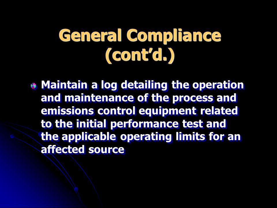 General Compliance (contd.) Maintain a log detailing the operation and maintenance of the process and emissions control equipment related to the initi