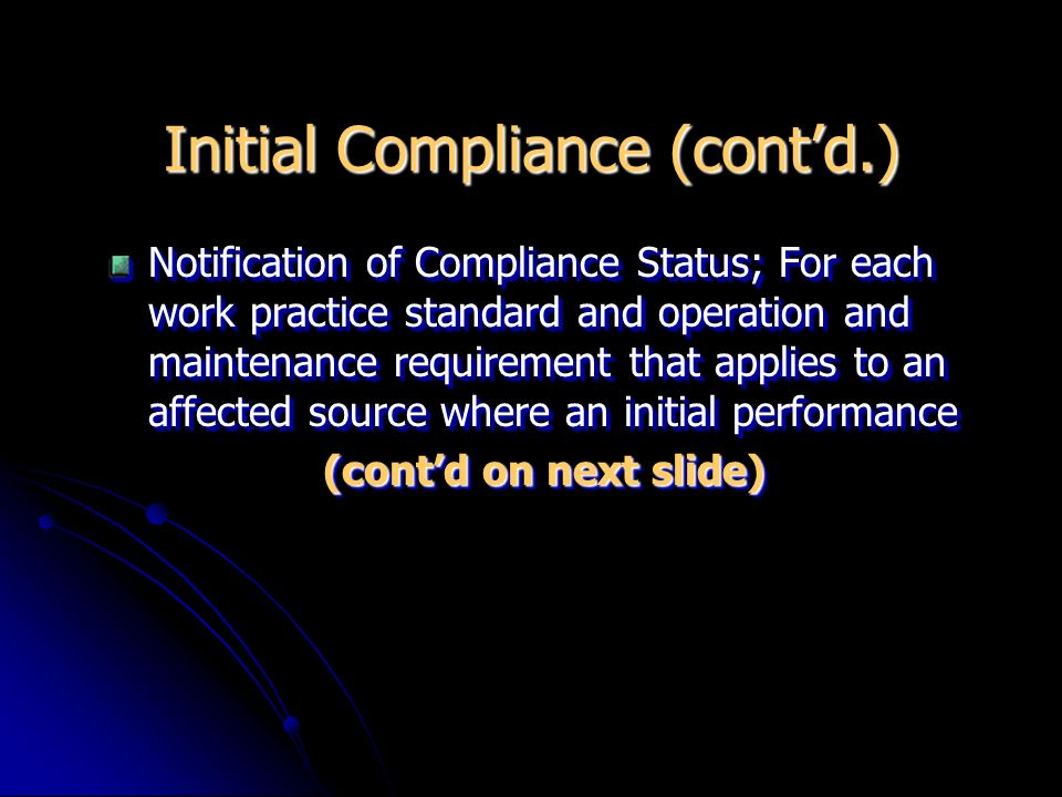 Initial Compliance (contd.) Notification of Compliance Status; For each work practice standard and operation and maintenance requirement that applies