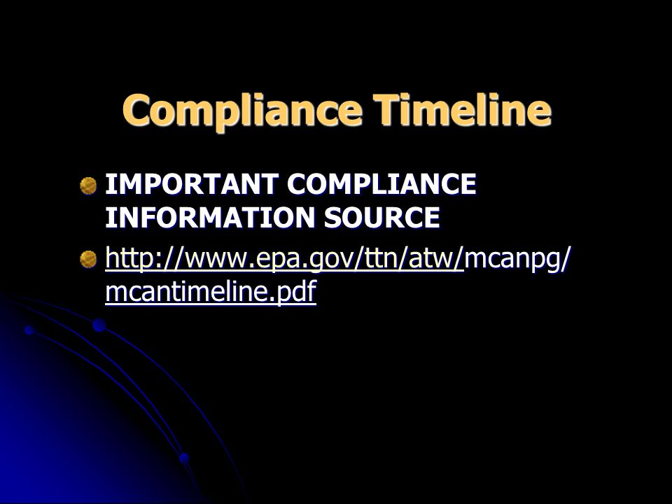 Compliance Timeline IMPORTANT COMPLIANCE INFORMATION SOURCE http://www.epa.gov/ttn/atw/http://www.epa.gov/ttn/atw/mcanpg/ mcantimeline.pdf http://www.