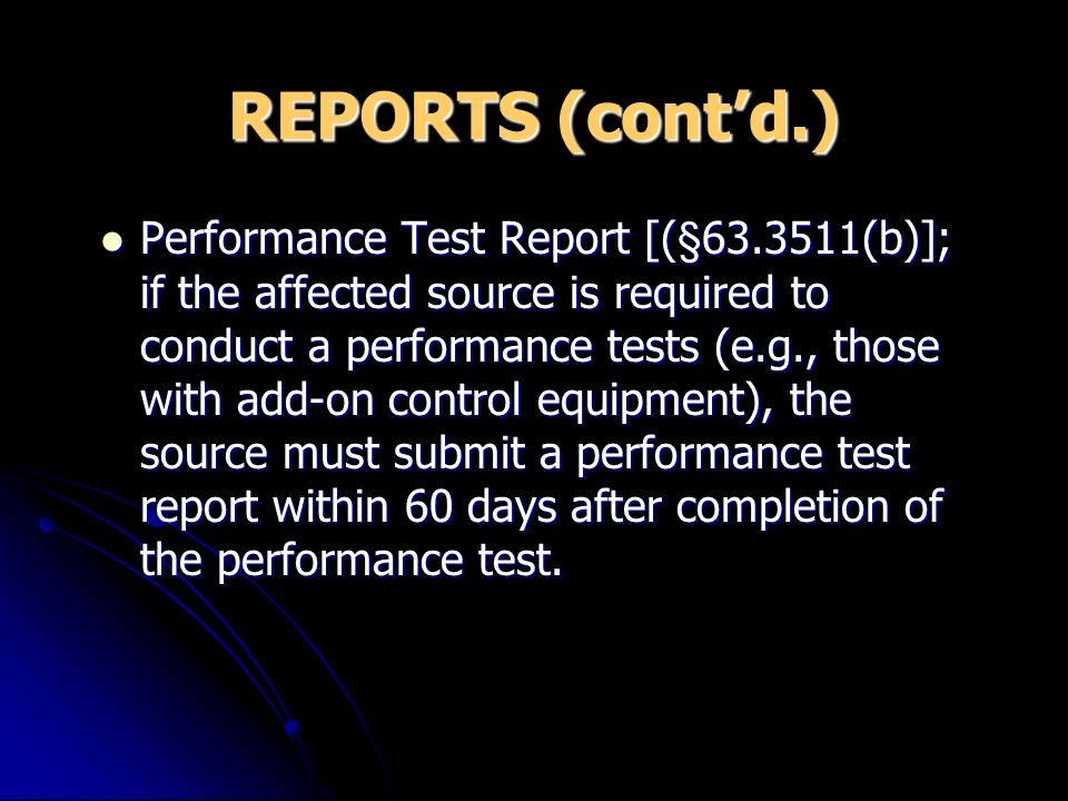 REPORTS (contd.) Performance Test Report [(§63.3511(b)]; if the affected source is required to conduct a performance tests (e.g., those with add-on control equipment), the source must submit a performance test report within 60 days after completion of the performance test.
