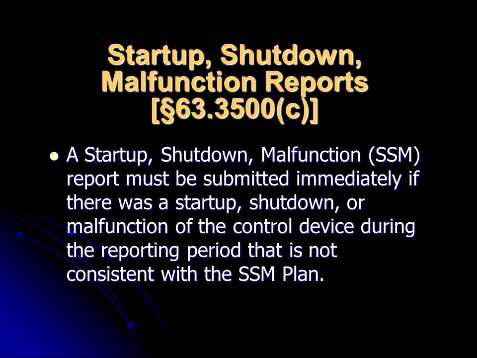 Startup, Shutdown, Malfunction Reports [§63.3500(c)] A Startup, Shutdown, Malfunction (SSM) report must be submitted immediately if there was a startup, shutdown, or malfunction of the control device during the reporting period that is not consistent with the SSM Plan.