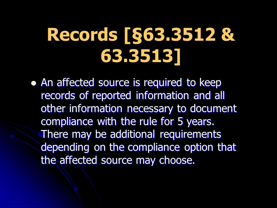 Records [§63.3512 & 63.3513] An affected source is required to keep records of reported information and all other information necessary to document compliance with the rule for 5 years.