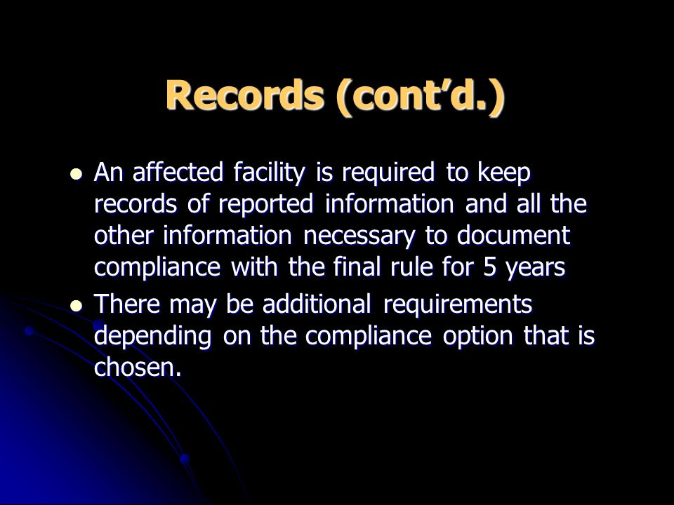 Records (contd.) An affected facility is required to keep records of reported information and all the other information necessary to document complian