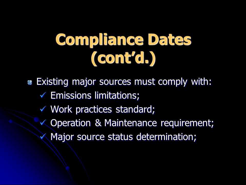 Compliance Dates (contd.) Existing major sources must comply with: Emissions limitations; Emissions limitations; Work practices standard; Work practic