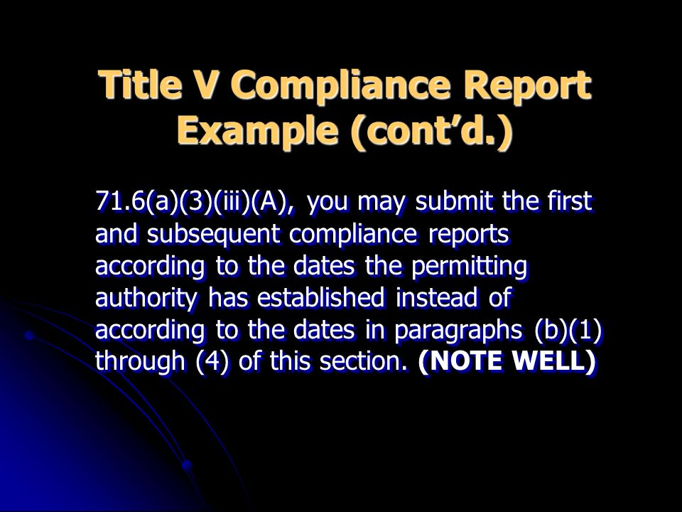Title V Compliance Report Example (contd.) 71.6(a)(3)(iii)(A), you may submit the first and subsequent compliance reports according to the dates the p