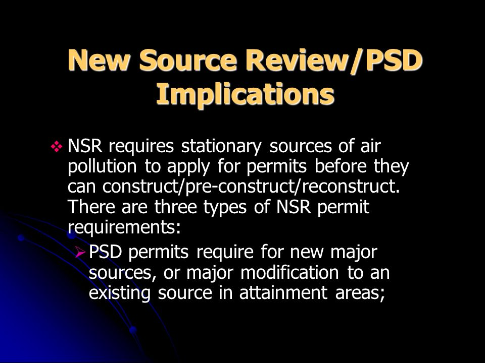 New Source Review/PSD Implications NSR requires stationary sources of air pollution to apply for permits before they can construct/pre-construct/recon