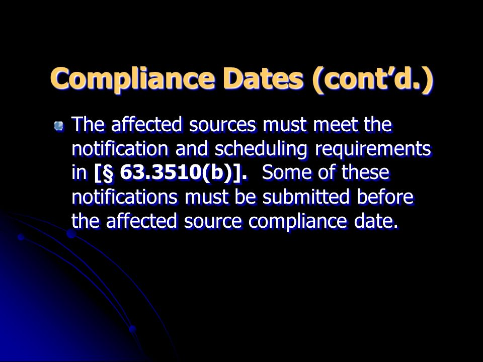 Compliance Dates (contd.) The affected sources must meet the notification and scheduling requirements in [§ 63.3510(b)].
