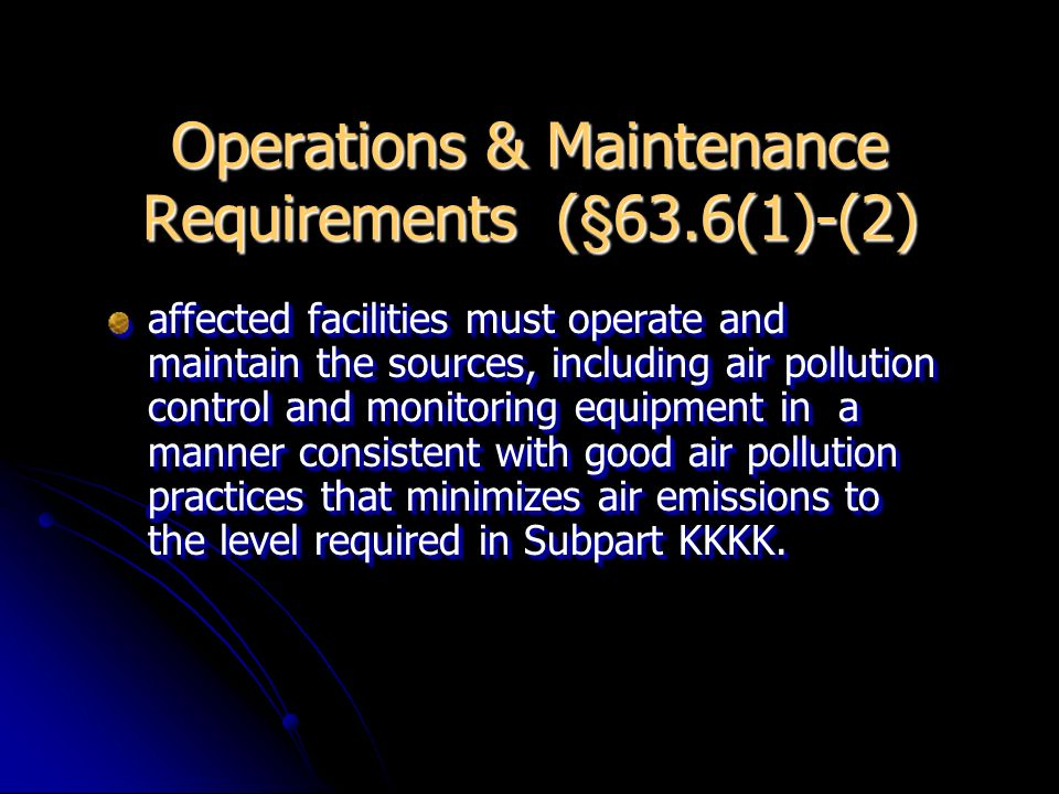 O & M Requirements (contd.) affected sources must prepare and operate at all times according to a written operation and maintenance plan for each capture and collection control device controlling emissions subject to Subpart KKKK.