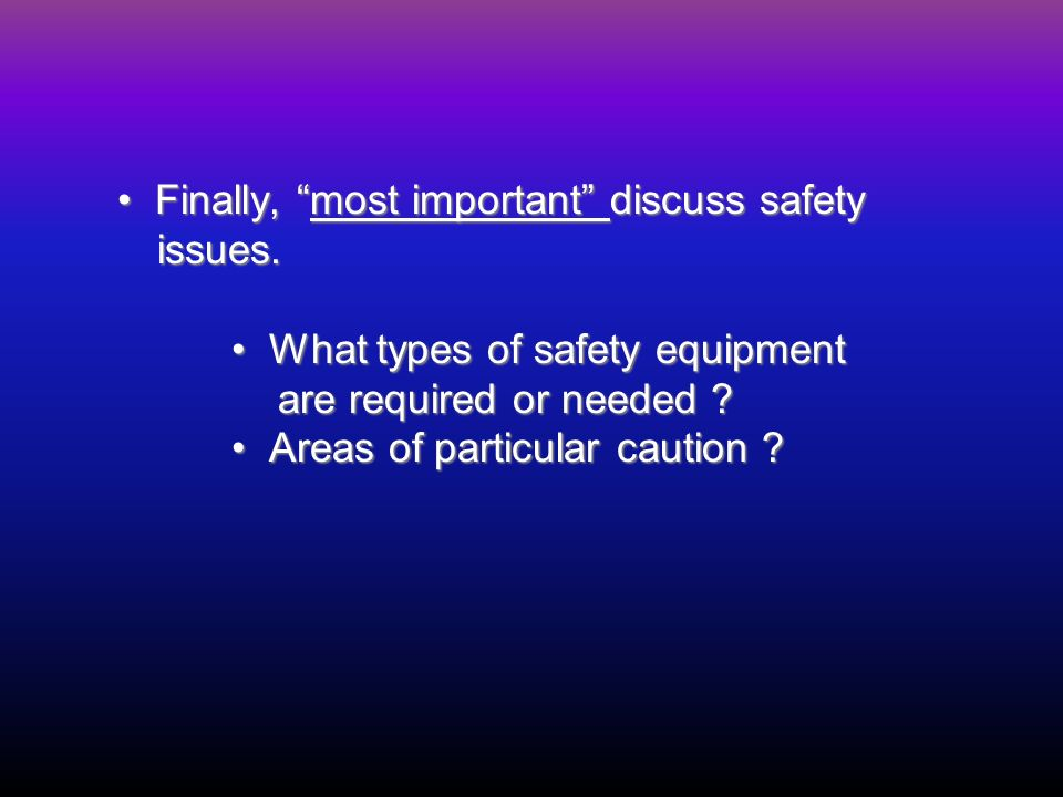 Finally, most important discuss safety issues. Finally, most important discuss safety issues. What types of safety equipment What types of safety equi