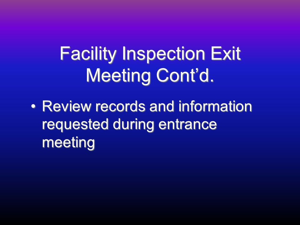 Facility Inspection Exit Meeting Contd. Review records and information requested during entrance meetingReview records and information requested durin