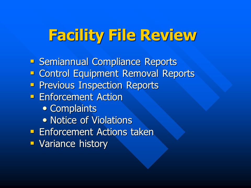 Facility File Review Semiannual Compliance Reports Semiannual Compliance Reports Control Equipment Removal Reports Control Equipment Removal Reports Previous Inspection Reports Previous Inspection Reports Enforcement Action Enforcement Action Complaints Complaints Notice of Violations Notice of Violations Enforcement Actions taken Enforcement Actions taken Variance history Variance history