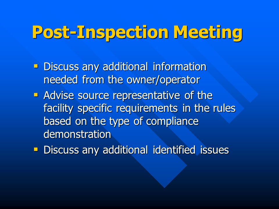 Post-Inspection Meeting Discuss any additional information needed from the owner/operator Discuss any additional information needed from the owner/operator Advise source representative of the facility specific requirements in the rules based on the type of compliance demonstration Advise source representative of the facility specific requirements in the rules based on the type of compliance demonstration Discuss any additional identified issues Discuss any additional identified issues