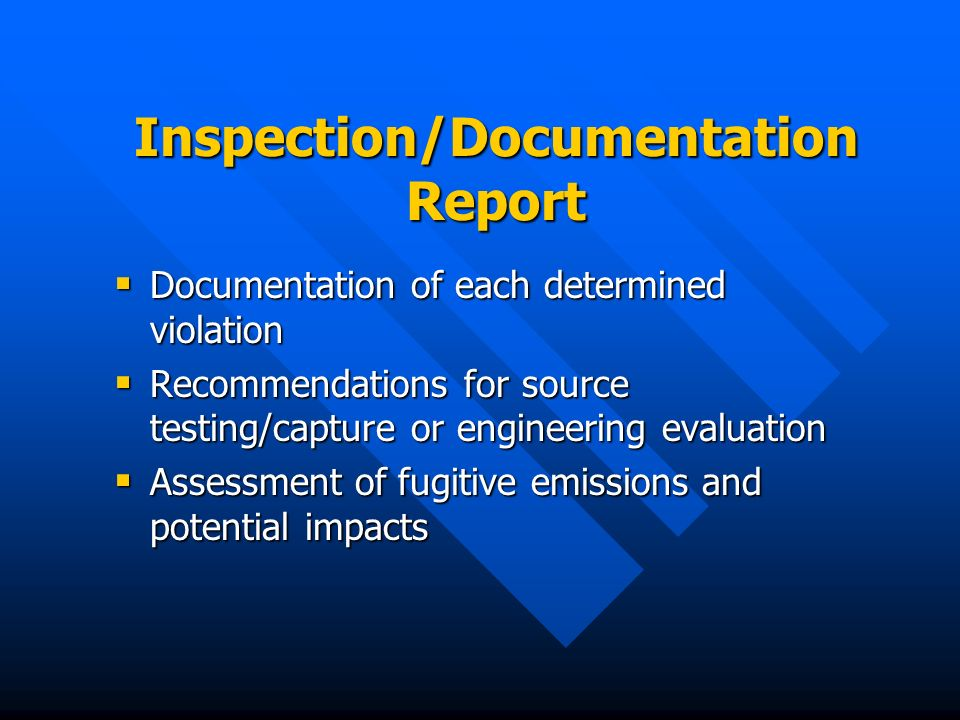 Inspection/Documentation Report Documentation of each determined violation Documentation of each determined violation Recommendations for source testing/capture or engineering evaluation Recommendations for source testing/capture or engineering evaluation Assessment of fugitive emissions and potential impacts Assessment of fugitive emissions and potential impacts