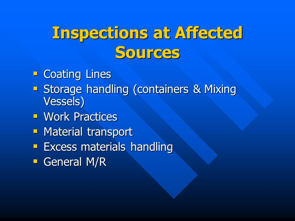 Inspections at Affected Sources Coating Lines Coating Lines Storage handling (containers & Mixing Vessels) Storage handling (containers & Mixing Vessels) Work Practices Work Practices Material transport Material transport Excess materials handling Excess materials handling General M/R General M/R