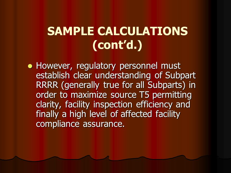 SAMPLE CALCULATIONS (contd.) However, regulatory personnel must establish clear understanding of Subpart RRRR (generally true for all Subparts) in ord