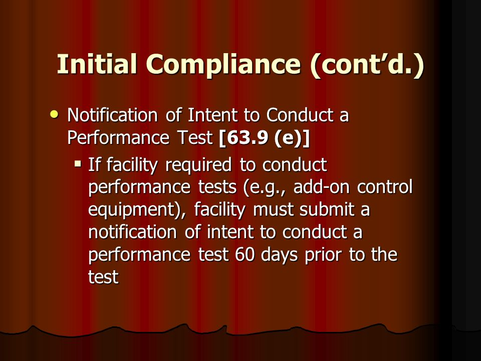 Initial Compliance (contd.) Notification of Intent to Conduct a Performance Test [63.9 (e)] Notification of Intent to Conduct a Performance Test [63.9
