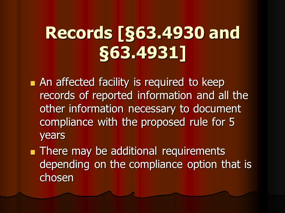 Records [§63.4930 and §63.4931] An affected facility is required to keep records of reported information and all the other information necessary to do