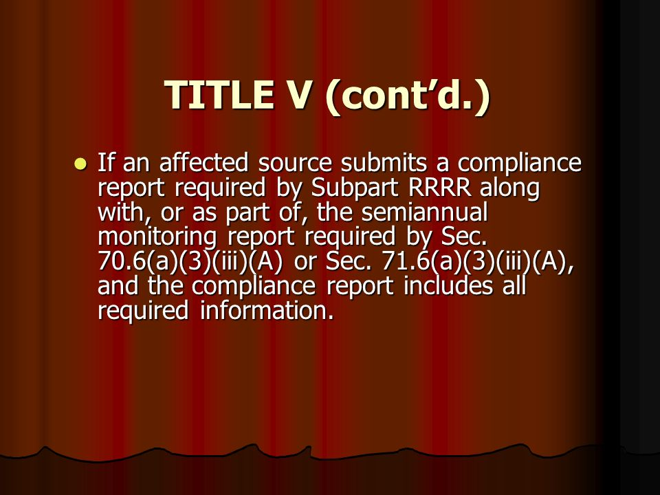TITLE V (contd.) If an affected source submits a compliance report required by Subpart RRRR along with, or as part of, the semiannual monitoring repor