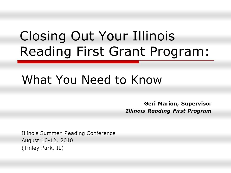 Closing Out Your Illinois Reading First Grant Program: What You Need to Know Geri Marion, Supervisor Illinois Reading First Program Illinois Summer Reading Conference August 10-12, 2010 (Tinley Park, IL)