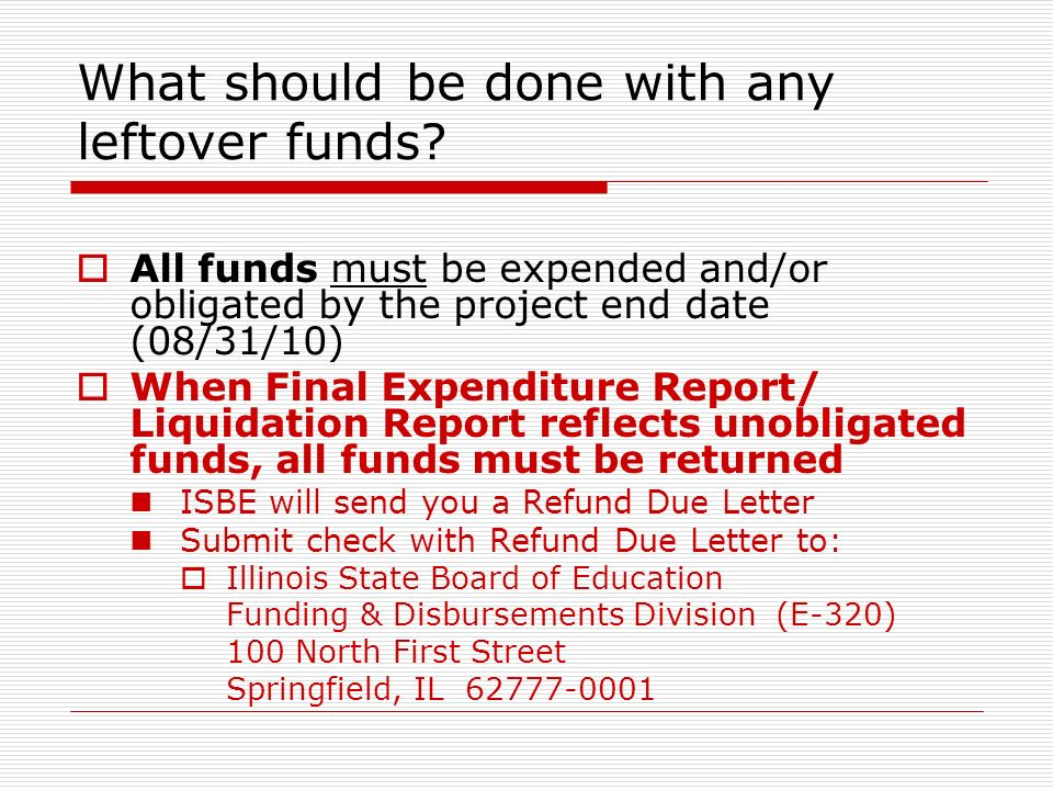 What should be done with any leftover funds? All funds must be expended and/or obligated by the project end date (08/31/10) When Final Expenditure Rep