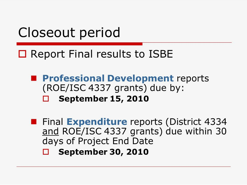 Closeout period Report Final results to ISBE Professional Development reports (ROE/ISC 4337 grants) due by: September 15, 2010 Final Expenditure reports (District 4334 and ROE/ISC 4337 grants) due within 30 days of Project End Date September 30, 2010