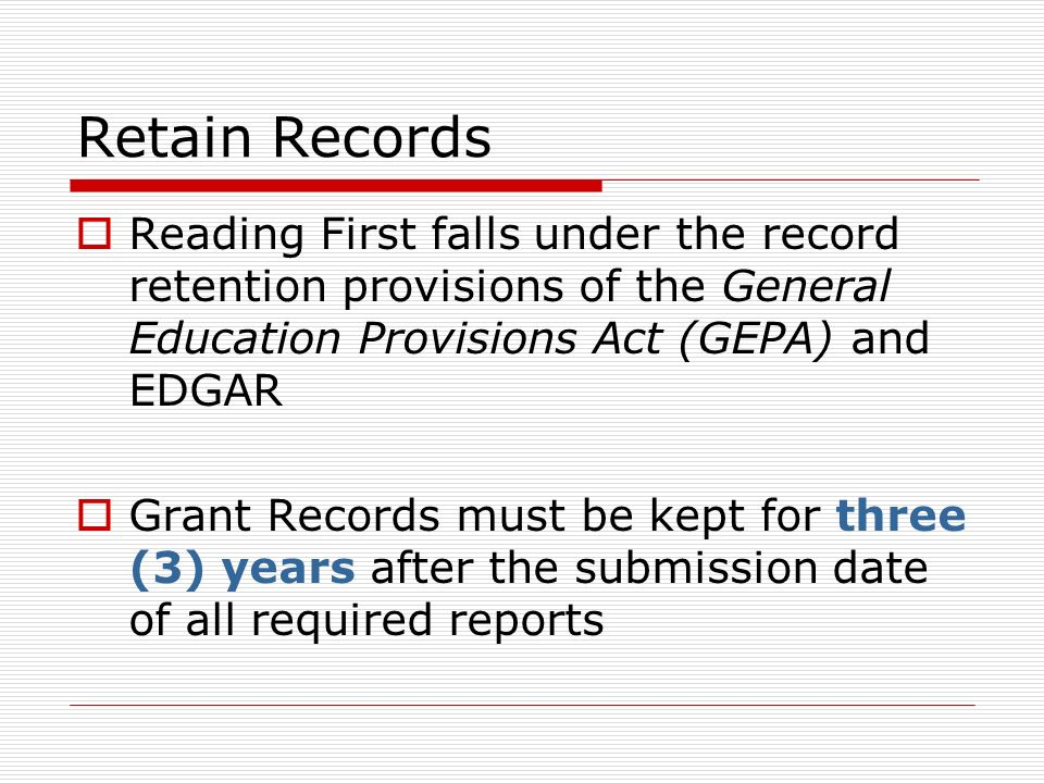 Retain Records Reading First falls under the record retention provisions of the General Education Provisions Act (GEPA) and EDGAR Grant Records must be kept for three (3) years after the submission date of all required reports