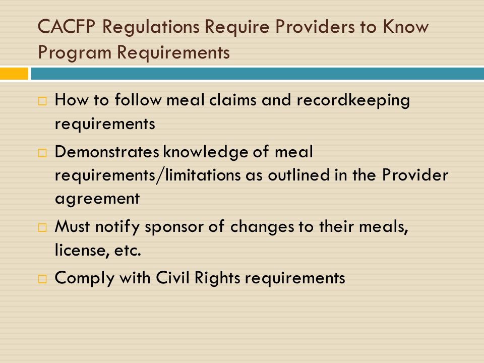 CACFP Regulations Require Providers to Know Program Requirements How to follow meal claims and recordkeeping requirements Demonstrates knowledge of meal requirements/limitations as outlined in the Provider agreement Must notify sponsor of changes to their meals, license, etc.
