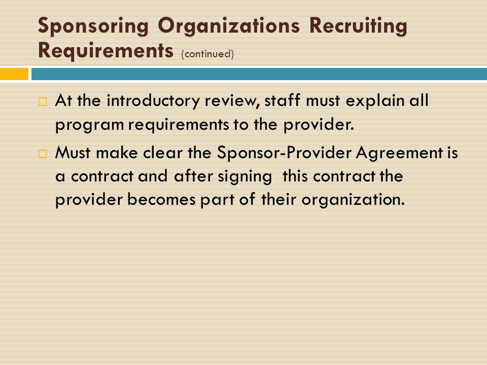 Sponsoring Organizations Recruiting Requirements (continued) At the introductory review, staff must explain all program requirements to the provider.