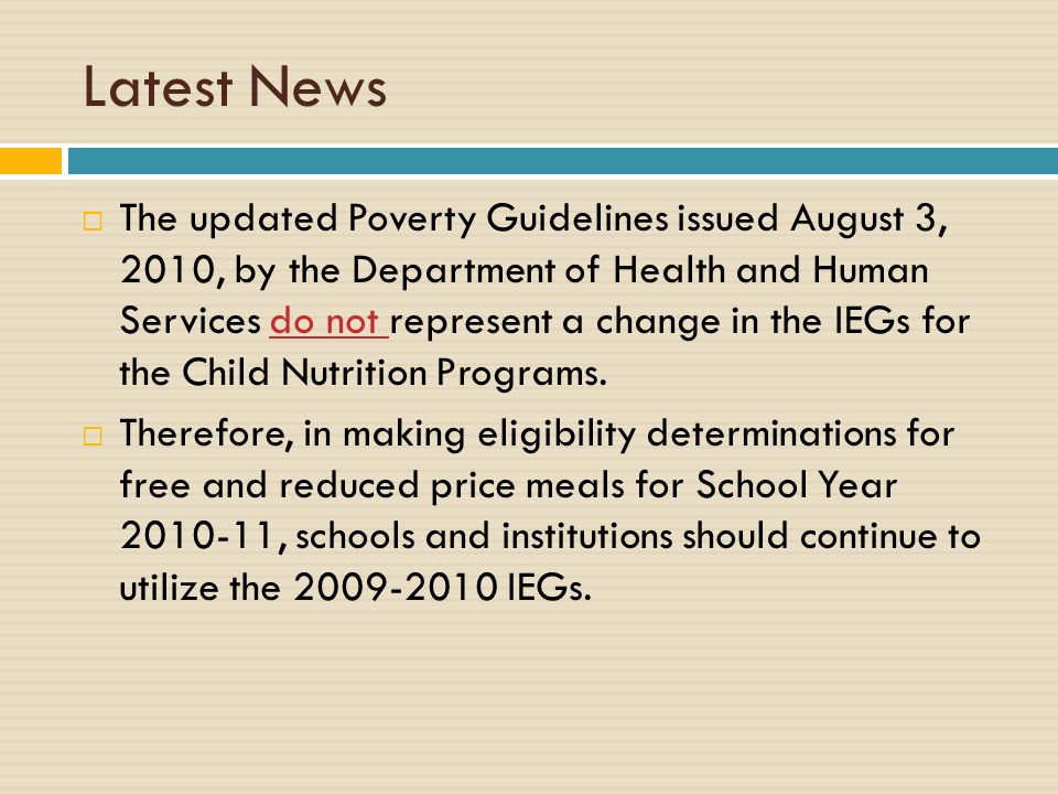 Latest News The updated Poverty Guidelines issued August 3, 2010, by the Department of Health and Human Services do not represent a change in the IEGs for the Child Nutrition Programs.