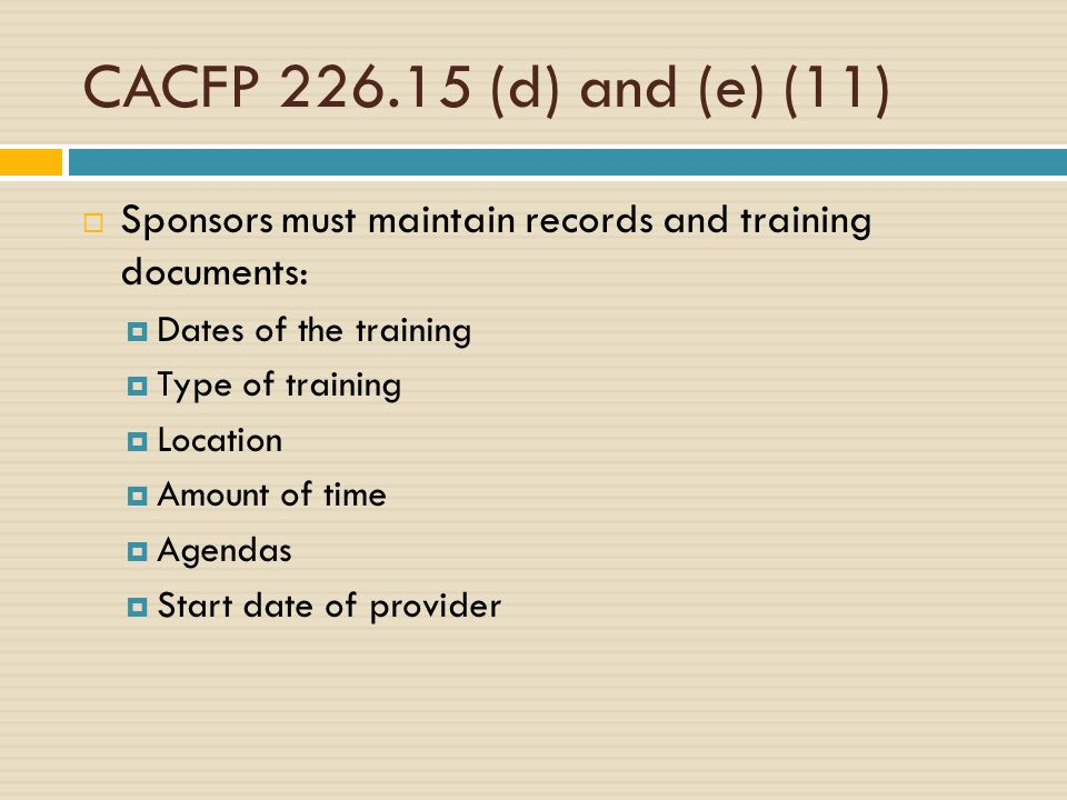 CACFP 226.15 (d) and (e) (11) Sponsors must maintain records and training documents: Dates of the training Type of training Location Amount of time Agendas Start date of provider