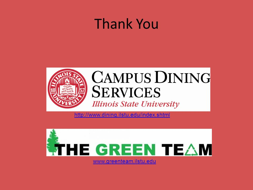 Thank You www.greenteam.ilstu.edu http://www.dining.ilstu.edu/index.shtml