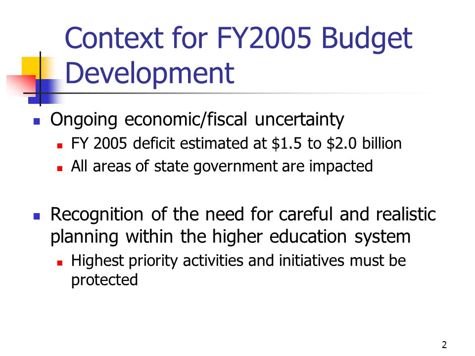 2 Context for FY2005 Budget Development Ongoing economic/fiscal uncertainty FY 2005 deficit estimated at $1.5 to $2.0 billion All areas of state gover