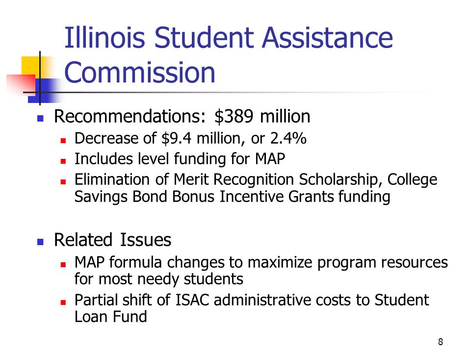 8 Illinois Student Assistance Commission Recommendations: $389 million Decrease of $9.4 million, or 2.4% Includes level funding for MAP Elimination of