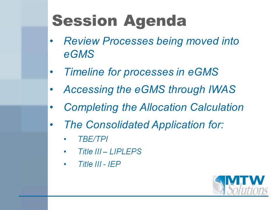 Session Agenda Review Processes being moved into eGMS Timeline for processes in eGMS Accessing the eGMS through IWAS Completing the Allocation Calcula