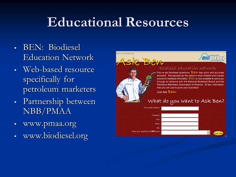 Educational Resources BEN: Biodiesel Education Network BEN: Biodiesel Education Network Web-based resource specifically for petroleum marketers Web-ba