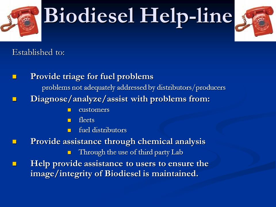 Biodiesel Help-line Established to: Provide triage for fuel problems Provide triage for fuel problems problems not adequately addressed by distributor