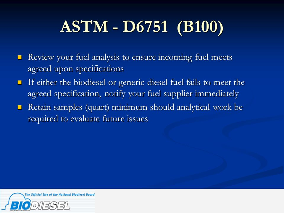 ASTM - D6751 (B100) Review your fuel analysis to ensure incoming fuel meets agreed upon specifications Review your fuel analysis to ensure incoming fu