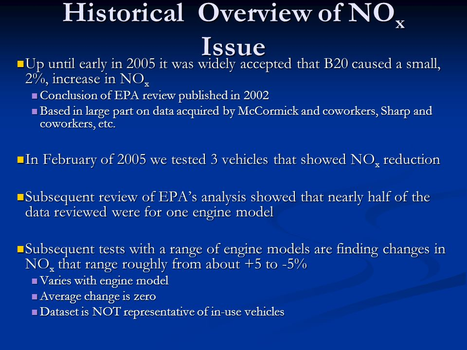 Historical Overview of NO x Issue Up until early in 2005 it was widely accepted that B20 caused a small, 2%, increase in NO x Up until early in 2005 i