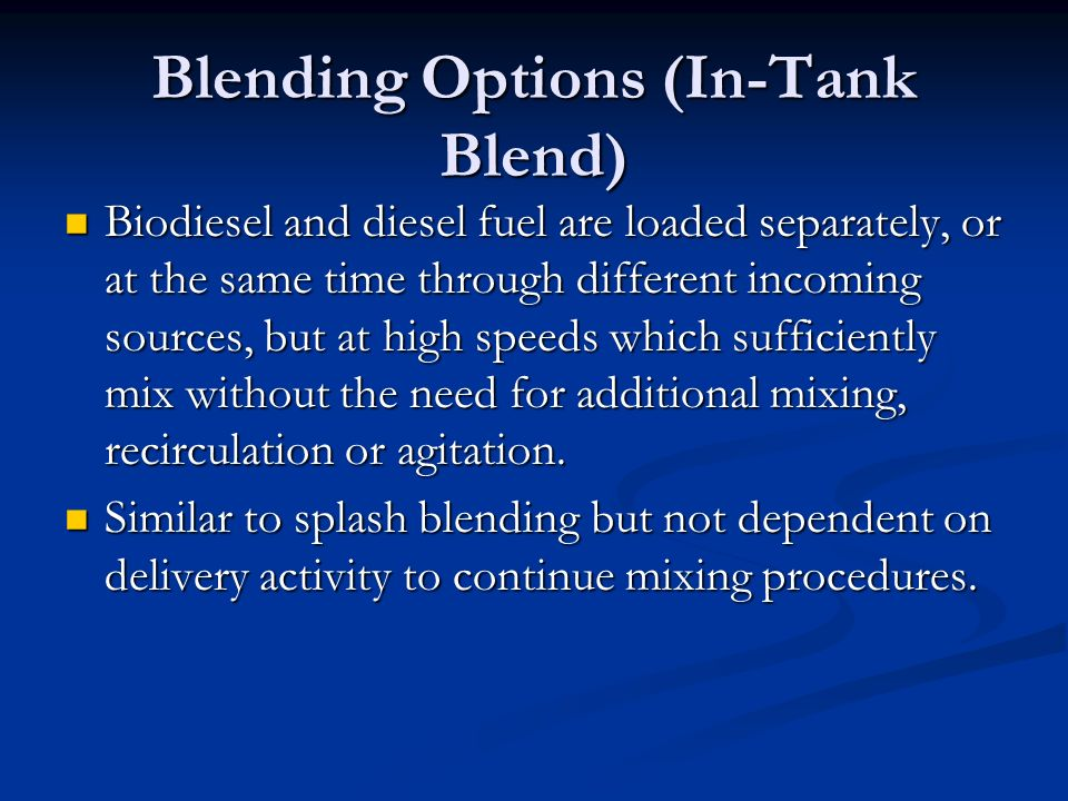 Blending Options (In-Tank Blend) Biodiesel and diesel fuel are loaded separately, or at the same time through different incoming sources, but at high