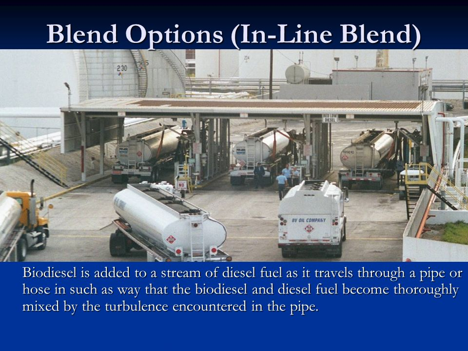 Blend Options (In-Line Blend) Biodiesel is added to a stream of diesel fuel as it travels through a pipe or hose in such as way that the biodiesel and