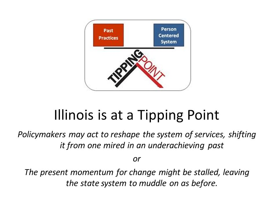 Illinois is at a Tipping Point Policymakers may act to reshape the system of services, shifting it from one mired in an underachieving past or The present momentum for change might be stalled, leaving the state system to muddle on as before.