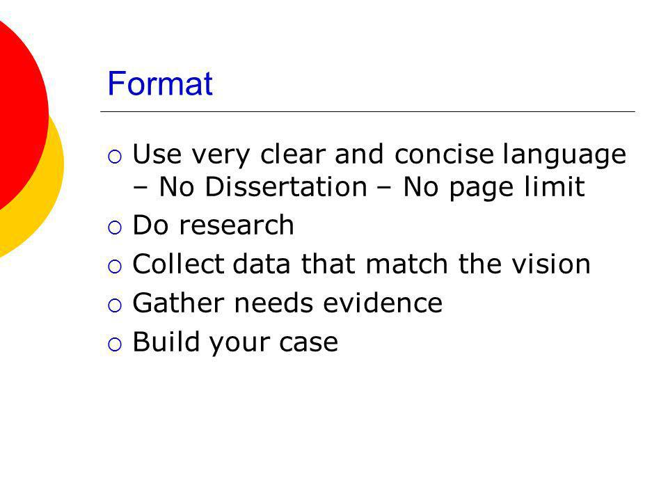 Format Use very clear and concise language – No Dissertation – No page limit Do research Collect data that match the vision Gather needs evidence Build your case